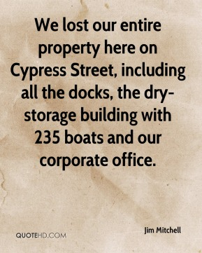 Jim Mitchell  - We lost our entire property here on Cypress Street, including all the docks, the dry-storage building with 235 boats and our corporate office.