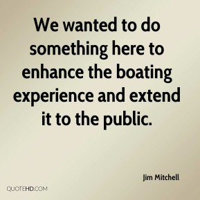 We wanted to do something here to enhance the boating experience and extend it to the public.