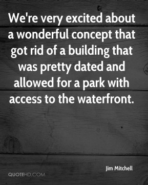 Jim Mitchell  - We're very excited about a wonderful concept that got rid of a building that was pretty dated and allowed for a park with access to the waterfront.