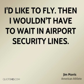 Jim Morris - I'd like to fly. Then I wouldn't have to wait in airport security lines.