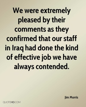 Jim Morris  - We were extremely pleased by their comments as they confirmed that our staff in Iraq had done the kind of effective job we have always contended.