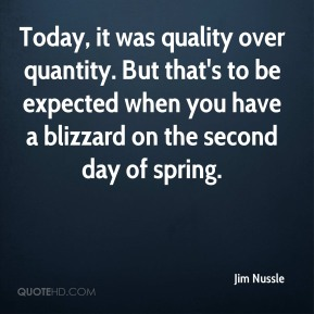 Jim Nussle  - Today, it was quality over quantity. But that's to be expected when you have a blizzard on the second day of spring.