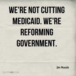 Jim Nussle  - We're not cutting Medicaid. We're reforming government.