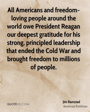 All Americans and freedom-loving people around the world owe President Reagan our deepest gratitude for his strong, principled leadership that ended the Cold War and brought freedom to millions of people.