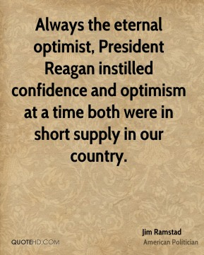 Always the eternal optimist, President Reagan instilled confidence and optimism at a time both were in short supply in our country.