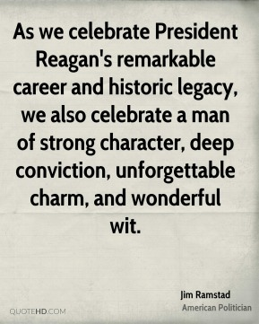 As we celebrate President Reagan's remarkable career and historic legacy, we also celebrate a man of strong character, deep conviction, unforgettable charm, and wonderful wit.