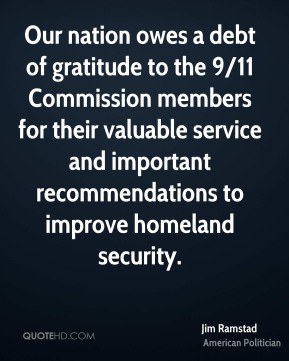 Our nation owes a debt of gratitude to the 9/11 Commission members for their valuable service and important recommendations to improve homeland security.