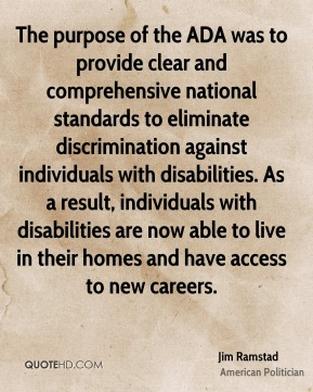 Jim Ramstad - The purpose of the ADA was to provide clear and comprehensive national standards to eliminate discrimination against individuals with disabilities. As a result, individuals with disabilities are now able to live in their homes and have access to new careers.