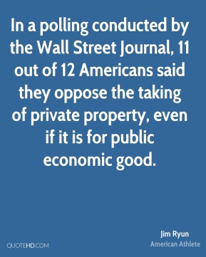 Jim Ryun - In a polling conducted by the Wall Street Journal, 11 out of 12 Americans said they oppose the taking of private property, even if it is for public economic good.