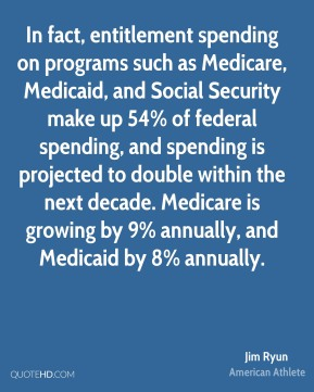 Jim Ryun - In fact, entitlement spending on programs such as Medicare, Medicaid, and Social Security make up 54% of federal spending, and spending is projected to double within the next decade. Medicare is growing by 9% annually, and Medicaid by 8% annually.