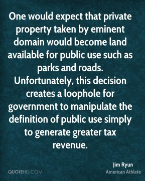 Jim Ryun - One would expect that private property taken by eminent domain would become land available for public use such as parks and roads. Unfortunately, this decision creates a loophole for government to manipulate the definition of public use simply to generate greater tax revenue.