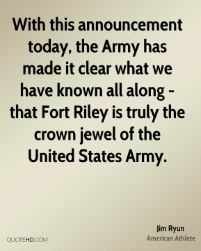 Jim Ryun - With this announcement today, the Army has made it clear what we have known all along - that Fort Riley is truly the crown jewel of the United States Army.