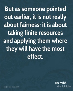 Jim Walsh - But as someone pointed out earlier, it is not really about fairness; it is about taking finite resources and applying them where they will have the most effect.