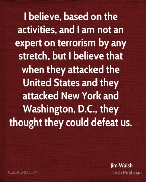 Jim Walsh - I believe, based on the activities, and I am not an expert on terrorism by any stretch, but I believe that when they attacked the United States and they attacked New York and Washington, D.C., they thought they could defeat us.