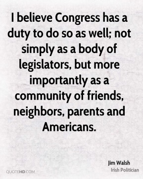 Jim Walsh - I believe Congress has a duty to do so as well; not simply as a body of legislators, but more importantly as a community of friends, neighbors, parents and Americans.