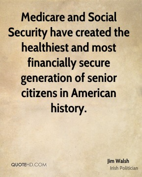 Jim Walsh - Medicare and Social Security have created the healthiest and most financially secure generation of senior citizens in American history.