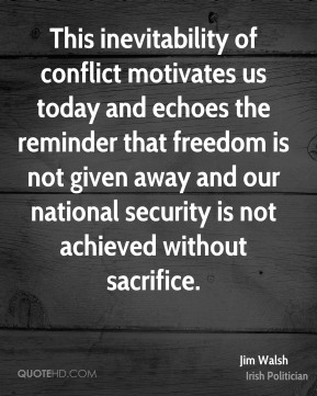 Jim Walsh - This inevitability of conflict motivates us today and echoes the reminder that freedom is not given away and our national security is not achieved without sacrifice.