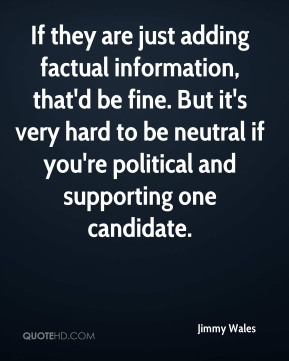 Jimmy Wales  - If they are just adding factual information, that'd be fine. But it's very hard to be neutral if you're political and supporting one candidate.