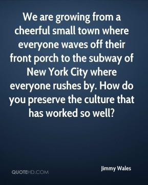Jimmy Wales  - We are growing from a cheerful small town where everyone waves off their front porch to the subway of New York City where everyone rushes by. How do you preserve the culture that has worked so well?