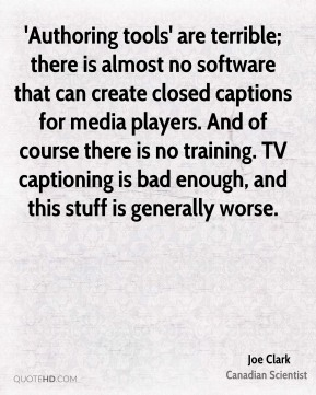 Joe Clark - 'Authoring tools' are terrible; there is almost no software that can create closed captions for media players. And of course there is no training. TV captioning is bad enough, and this stuff is generally worse.