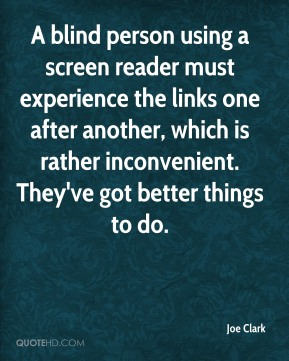 Joe Clark  - A blind person using a screen reader must experience the links one after another, which is rather inconvenient. They've got better things to do.