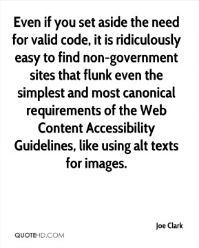 Joe Clark  - Even if you set aside the need for valid code, it is ridiculously easy to find non-government sites that flunk even the simplest and most canonical requirements of the Web Content Accessibility Guidelines, like using alt texts for images.