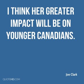 Joe Clark  - I think her greater impact will be on younger Canadians.