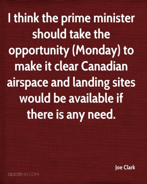 Joe Clark  - I think the prime minister should take the opportunity (Monday) to make it clear Canadian airspace and landing sites would be available if there is any need.