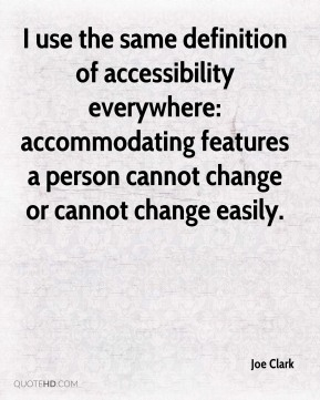 Joe Clark  - I use the same definition of accessibility everywhere: accommodating features a person cannot change or cannot change easily.