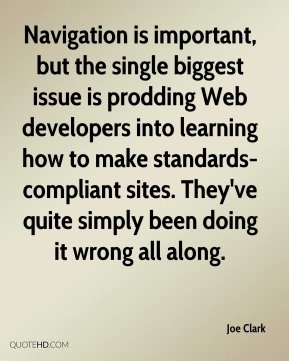 Joe Clark  - Navigation is important, but the single biggest issue is prodding Web developers into learning how to make standards-compliant sites. They've quite simply been doing it wrong all along.