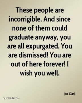 Joe Clark  - These people are incorrigible. And since none of them could graduate anyway, you are all expurgated. You are dismissed! You are out of here forever! I wish you well.