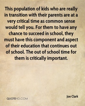 Joe Clark  - This population of kids who are really in transition with their parents are at a very critical time as common sense would tell you. For them to have any chance to succeed in school, they must have this component and aspect of their education that continues out of school. The out of school time for them is critically important.