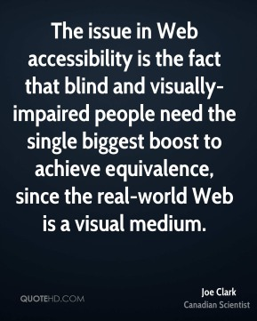 Joe Clark - The issue in Web accessibility is the fact that blind and visually-impaired people need the single biggest boost to achieve equivalence, since the real-world Web is a visual medium.
