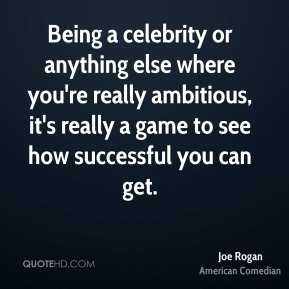 Being a celebrity or anything else where you're really ambitious, it's really a game to see how successful you can get.