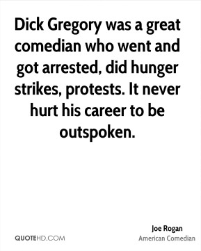 Joe Rogan - Dick Gregory was a great comedian who went and got arrested, did hunger strikes, protests. It never hurt his career to be outspoken.
