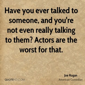 Have you ever talked to someone, and you're not even really talking to them? Actors are the worst for that.
