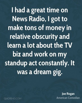 Joe Rogan - I had a great time on News Radio, I got to make tons of money in relative obscurity and learn a lot about the TV biz and work on my standup act constantly. It was a dream gig.