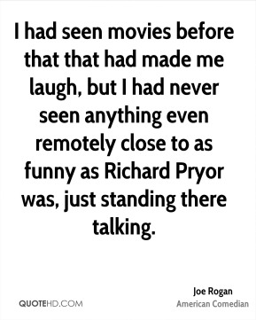 Joe Rogan - I had seen movies before that that had made me laugh, but I had never seen anything even remotely close to as funny as Richard Pryor was, just standing there talking.