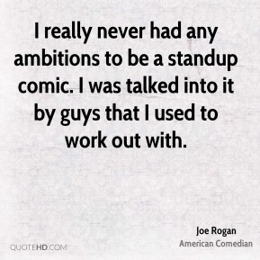 I really never had any ambitions to be a standup comic. I was talked into it by guys that I used to work out with.