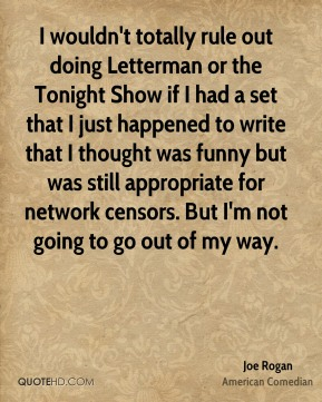 I wouldn't totally rule out doing Letterman or the Tonight Show if I had a set that I just happened to write that I thought was funny but was still appropriate for network censors. But I'm not going to go out of my way.