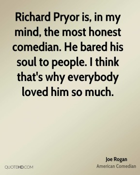 Richard Pryor is, in my mind, the most honest comedian. He bared his soul to people. I think that's why everybody loved him so much.