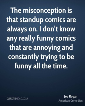 Joe Rogan - The misconception is that standup comics are always on. I don't know any really funny comics that are annoying and constantly trying to be funny all the time.