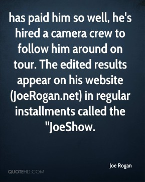Joe Rogan  - has paid him so well, he's hired a camera crew to follow him around on tour. The edited results appear on his website (JoeRogan.net) in regular installments called the ''JoeShow.