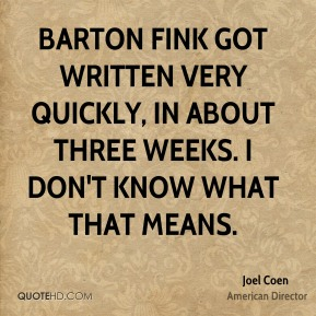 Barton Fink got written very quickly, in about three weeks. I don't know what that means.