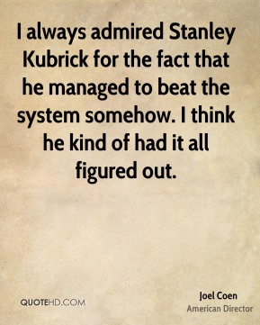 Joel Coen - I always admired Stanley Kubrick for the fact that he managed to beat the system somehow. I think he kind of had it all figured out.
