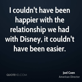 I couldn't have been happier with the relationship we had with Disney, it couldn't have been easier.