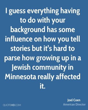 Joel Coen - I guess everything having to do with your background has some influence on how you tell stories but it's hard to parse how growing up in a Jewish community in Minnesota really affected it.