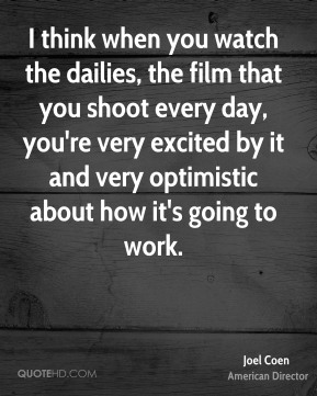 I think when you watch the dailies, the film that you shoot every day, you're very excited by it and very optimistic about how it's going to work.