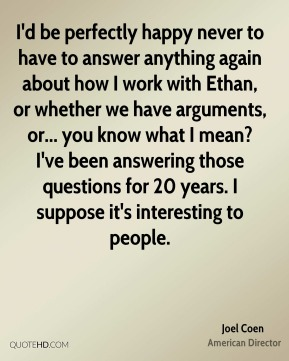 Joel Coen - I'd be perfectly happy never to have to answer anything again about how I work with Ethan, or whether we have arguments, or... you know what I mean? I've been answering those questions for 20 years. I suppose it's interesting to people.
