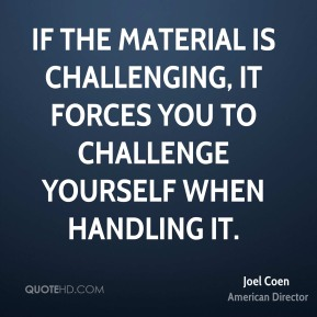 Joel Coen - If the material is challenging, it forces you to challenge yourself when handling it.